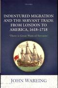 Indentured Migration and the Servant Trade from London to America, 1618-1718